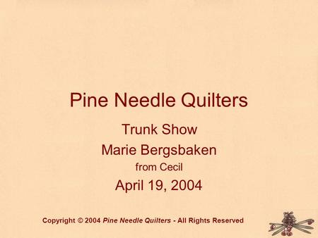 Pine Needle Quilters Trunk Show Marie Bergsbaken from Cecil April 19, 2004 Copyright © 2004 Pine Needle Quilters - All Rights Reserved.