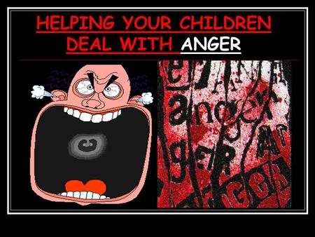 HELPING YOUR CHILDREN DEAL WITH ANGER. LET'S TALK ABOUT ANGER- 1.What is anger? 2.Ways children express anger. 3.Why do school children get angry? 4.What.