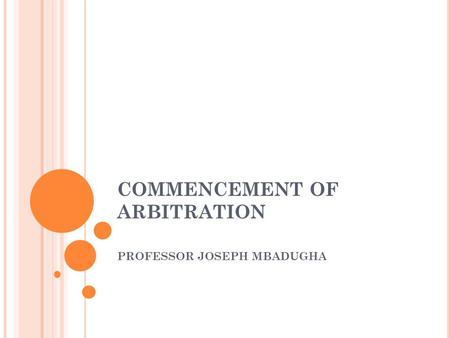 COMMENCEMENT OF ARBITRATION PROFESSOR JOSEPH MBADUGHA.