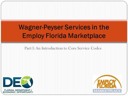 Part I: An Introduction to Core Service Codes Wagner-Peyser Services in the Employ Florida Marketplace.