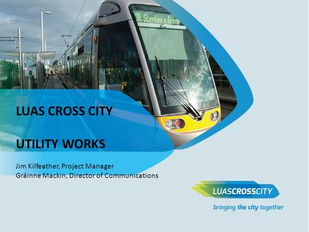 LUAS CROSS CITY UTILITY WORKS Jim Kilfeather, Project Manager Gráinne Mackin, Director of Communications.