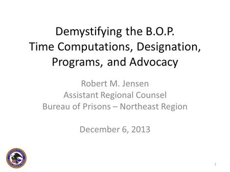Demystifying the B.O.P. Time Computations, Designation, Programs, and Advocacy Robert M. Jensen Assistant Regional Counsel Bureau of Prisons – Northeast.