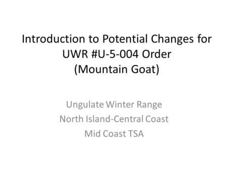 Introduction to Potential Changes for UWR #U-5-004 Order (Mountain Goat) Ungulate Winter Range North Island-Central Coast Mid Coast TSA.