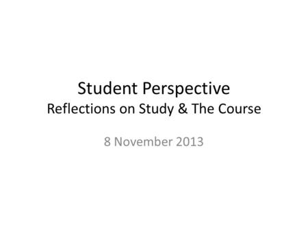 Student Perspective Reflections on Study & The Course 8 November 2013.
