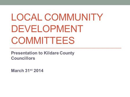 LOCAL COMMUNITY DEVELOPMENT COMMITTEES Presentation to Kildare County Councillors March 31 st 2014.
