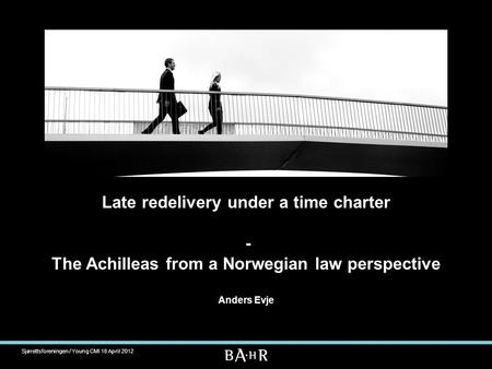 Late redelivery under a time charter - The Achilleas from a Norwegian law perspective Anders Evje Sjørettsforeningen / Young CMI 18 April 2012.
