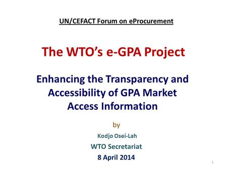 The WTO's e-GPA Project Enhancing the Transparency and Accessibility of GPA Market Access Information 1 by Kodjo Osei-Lah WTO Secretariat 8 April 2014.