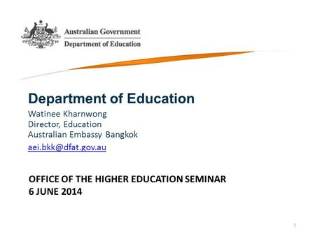 OFFICE OF THE HIGHER EDUCATION SEMINAR 6 JUNE 2014 Department of Education Watinee Kharnwong Director, Education Australian Embassy Bangkok
