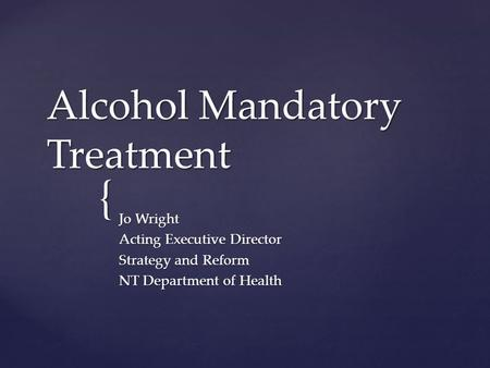 { Alcohol Mandatory Treatment Jo Wright Acting Executive Director Strategy and Reform NT Department of Health.