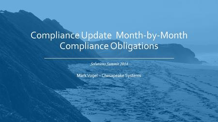 Solutions Summit 2014 Compliance Update Month-by-Month Compliance Obligations Mark Vogel – Chesapeake Systems.
