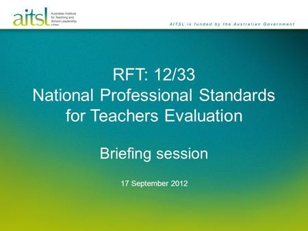 RFT: 12/33 National Professional Standards for Teachers Evaluation Briefing session 17 September 2012.