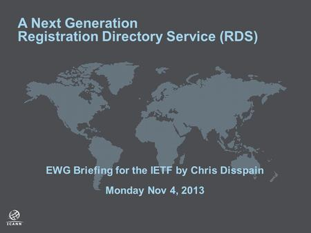 A Next Generation Registration Directory Service (RDS) EWG Briefing for the IETF by Chris Disspain Monday Nov 4, 2013.