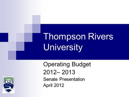 Thompson Rivers University Operating Budget 2012– 2013 Senate Presentation April 2012.