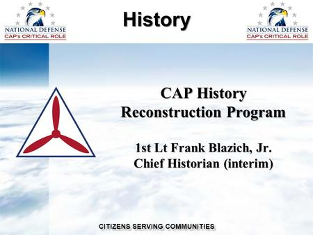 CAP History Reconstruction Program 1st Lt Frank Blazich, Jr. Chief Historian (interim) History CITIZENS SERVING COMMUNITIES.