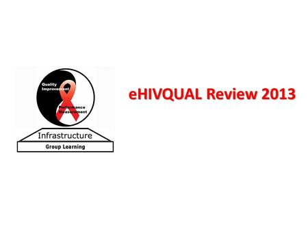 EHIVQUAL Review 2013. Data Submission Overview 2013 adult HIV quality of care review Customized web-based system for self-review and reporting of HIV.