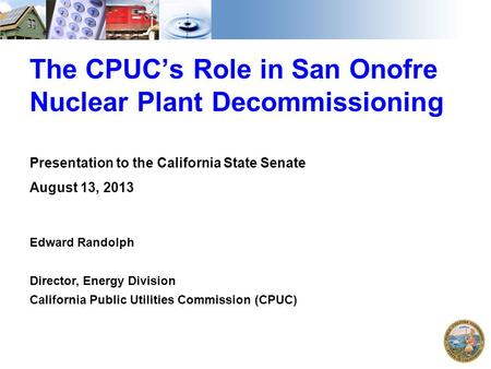 The CPUC's Role in San Onofre Nuclear Plant Decommissioning Presentation to the California State Senate August 13, 2013 Edward Randolph Director, Energy.