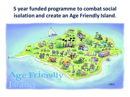 5 year funded programme to combat social isolation and create an Age Friendly Island.