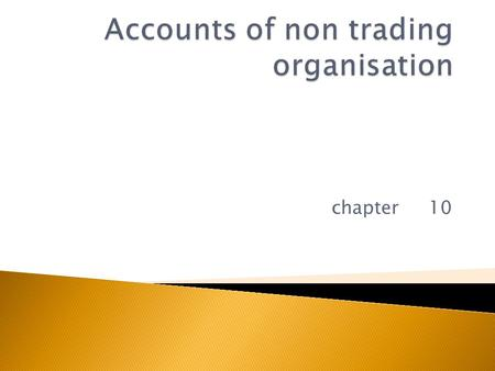 Chapter 10.  Non trading organisation are the organisations  Where there is no sale or purchase of goods  Primary objective of these are –to render.