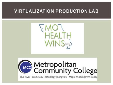 "VIRTUALIZATION PRODUCTION LAB. PROJECT OVERVIEW The MoHealthWINs grant has allowed MCC to install a new state-of-the-art ""Virtualization Production Lab"""