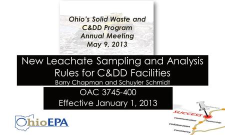 New Leachate Sampling and Analysis Rules for C&DD Facilities Barry Chapman and Schuyler Schmidt OAC 3745-400 Effective January 1, 2013 Ohio's Solid Waste.
