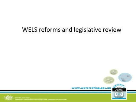 WELS reforms and legislative review. Objectives of the Water Efficiency Labelling and Standards Act 2005 Conserve water by reducing water consumption.