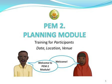 Training for Participants Date, Location, Venue 1 Welcome! Welcome to PEM 2 Module!