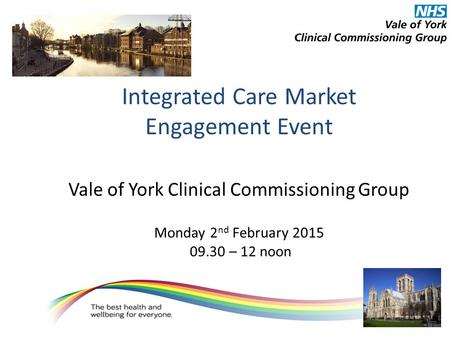 Integrated Care Market Engagement Event Vale of York Clinical Commissioning Group Monday 2 nd February 2015 09.30 – 12 noon.