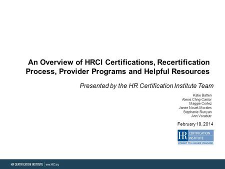 An Overview of HRCI Certifications, Recertification Process, Provider Programs and Helpful Resources Presented by the HR Certification Institute Team February.