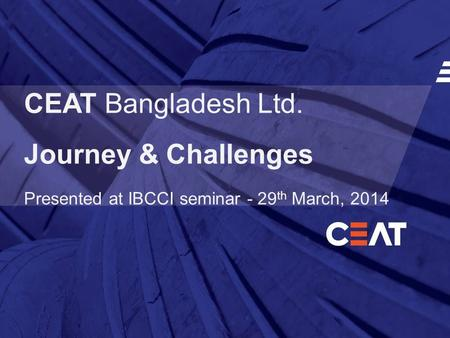 CEAT Bangladesh Ltd. Journey & Challenges Presented at IBCCI seminar - 29 th March, 2014.