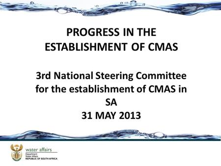 PROGRESS IN THE ESTABLISHMENT OF CMAS 3rd National Steering Committee for the establishment of CMAS in SA 31 MAY 2013.