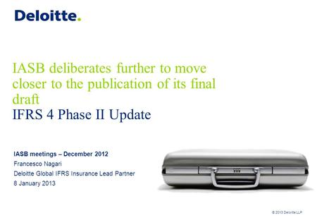 © 2013 Deloitte LLP IASB deliberates further to move closer to the publication of its final draft IFRS 4 Phase II Update IASB meetings – December 2012.