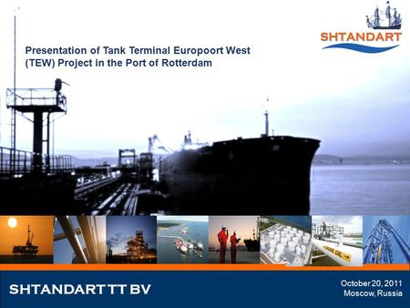 Presentation of Tank Terminal Europoort West (TEW) Project in the Port of Rotterdam SHTANDART TT BV October 20, 2011 Moscow, Russia.