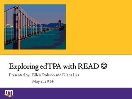 Presented by Exploring edTPA with READ Exploring edTPA with READ Ellen Dobson and Diana Lys May 2, 2014.