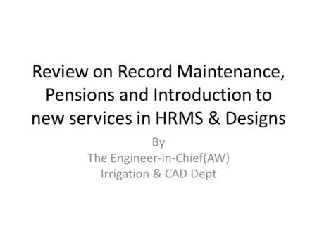 Review on Record Maintenance, Pensions and Introduction to new services in HRMS & Designs By The Engineer-in-Chief(AW) Irrigation & CAD Dept.