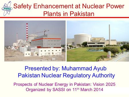 Presented by: Muhammad Ayub Pakistan Nuclear Regulatory Authority Safety Enhancement at Nuclear Power Plants in Pakistan Prospects of Nuclear Energy in.