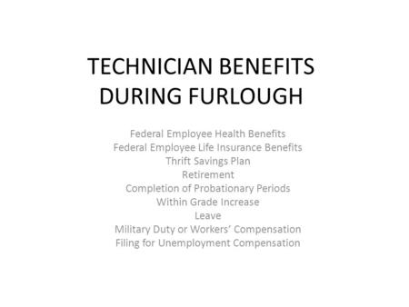 TECHNICIAN BENEFITS DURING FURLOUGH Federal Employee Health Benefits Federal Employee Life Insurance Benefits Thrift Savings Plan Retirement Completion.