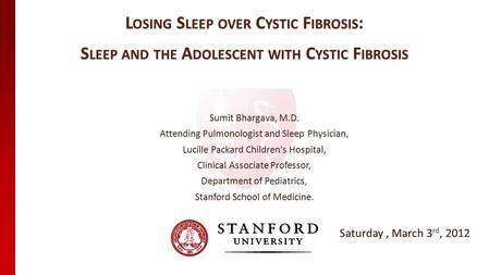 L OSING S LEEP OVER C YSTIC F IBROSIS : S LEEP AND THE A DOLESCENT WITH C YSTIC F IBROSIS Sumit Bhargava, M.D. Attending Pulmonologist and Sleep Physician,