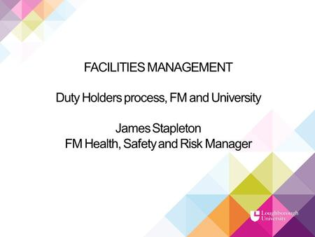 FACILITIES MANAGEMENT Duty Holders process, FM and University James Stapleton FM Health, Safety and Risk Manager.