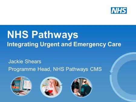 NHS Pathways Integrating Urgent and Emergency Care Jackie Shears Programme Head, NHS Pathways CMS.
