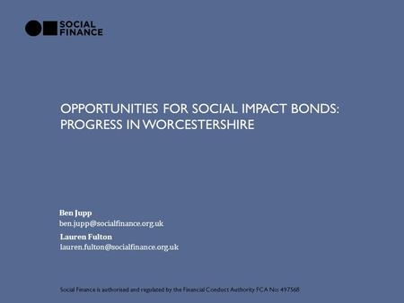OPPORTUNITIES FOR SOCIAL IMPACT BONDS: PROGRESS IN WORCESTERSHIRE Social Finance is authorised and regulated by the Financial Conduct Authority FCA No: