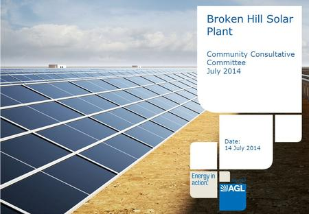 1 Broken Hill Solar Plant Community Consultative Committee July 2014 Date: 14 July 2014.