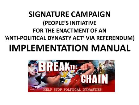 SIGNATURE CAMPAIGN (PEOPLE'S INITIATIVE FOR THE ENACTMENT OF AN 'ANTI-POLITICAL DYNASTY ACT' VIA REFERENDUM) IMPLEMENTATION MANUAL.