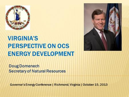 Doug Domenech Secretary of Natural Resources VIRGINIA'S PERSPECTIVE ON OCS ENERGY DEVELOPMENT Governor's Energy Conference | Richmond, Virginia | October.