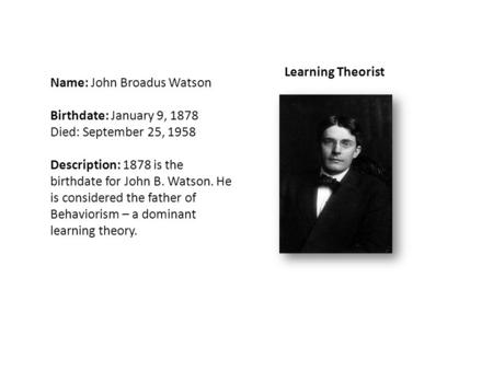 Name: John Broadus Watson Birthdate: January 9, 1878 Died: September 25, 1958 Description: 1878 is the birthdate for John B. Watson. He is considered the.