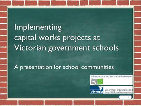 Implementing capital works projects at Victorian government schools A presentation for school communities 1.