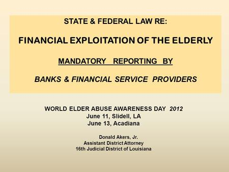 WORLD ELDER ABUSE AWARENESS DAY 2012 June 11, Slidell, LA June 13, Acadiana Donald Akers, Jr. Assistant District Attorney 16th Judicial District of Louisiana.