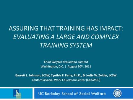 ASSURING THAT TRAINING HAS IMPACT: EVALUATING A LARGE AND COMPLEX TRAINING SYSTEM Child Welfare Evaluation Summit Washington, D.C. | August 30 th, 2011.
