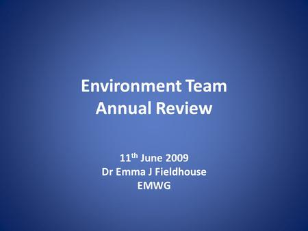 Environment Team Annual Review 11 th June 2009 Dr Emma J Fieldhouse EMWG.