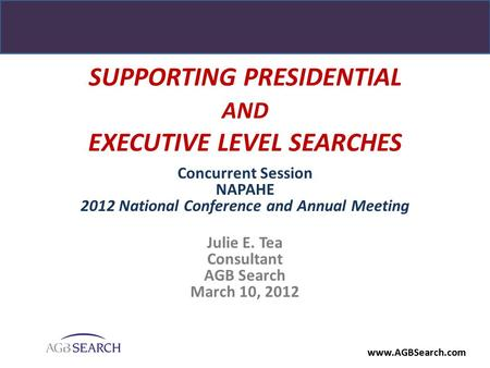 Www.AGBSearch.com SUPPORTING PRESIDENTIAL AND EXECUTIVE LEVEL SEARCHES Concurrent Session NAPAHE 2012 National Conference and Annual Meeting Julie E. Tea.
