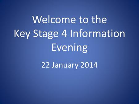 Welcome to the Key Stage 4 Information Evening 22 January 2014.
